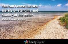 You can't cross the sea merely by standing and staring at the water. - Rabindranath Tagore - BrainyQuote