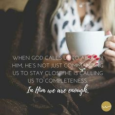 He's not just commanding us to stay close. He is calling us to completeness. In Him we are enough.