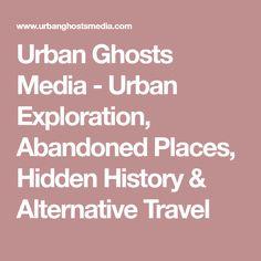 Urban Ghosts Media - Urban Exploration, Abandoned Places, Hidden History & Alternative Travel