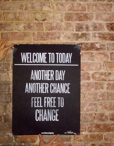 Another day. Another chance. Feel free to change.