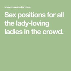 Sex positions forall the lady-loving ladies in the crowd.