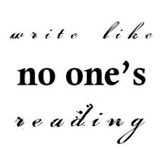 """""""Write like no one's reading."""" - Unknown (especially in the first draft) #quotes #writing"""