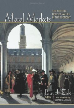 Moral markets : the critical role of values in the economy / edited by Paul J. Zak ; with a foreword by Michael C. Jensen