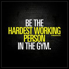 """""""Be the hardest working person in the gym."""" - Have the mindset that you will be the hardest working person in the gym, and act on it. Go into the gym with that attitude and make things happen! - www.gymquotes.co #gym #quotes #motivation"""