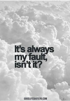 It's always my fault, isn't it?