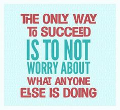 The only way to succeed is to not worry about what anyone else is doing.  ~Best not to worry at all tho.