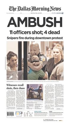 """Newspapers react to Dallas attack against police officersThe...  Newspapers react to Dallas attack against police officers    The newspapers in Texas and across the U.S. reacted in horror to  Thursday's sniper attack in Dallas, Texas, that left five police  officers dead. Some of them went to print before the death of the fifth  cop was confirmed.  """"AMBUSH"""" the Dallas Morning News declared,  featuring a stirring photo of a weeping officer. Many of the Texas  newspapers featured the s.."""