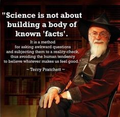 Science Is Not About Building a Body of Known Facts It Is a Method for Asking Awkward Questions and Subjecting Them to a Reality-Check Thus Avoiding the Human Tendency to Believe Whatever Makes Us Feel Good Terry Pratchett Fish Wisdom Quotes, Me Quotes, Terry Pratchett Quote, Great Quotes, Inspirational Quotes, Motivational, Reality Check, Thought Provoking, Just In Case