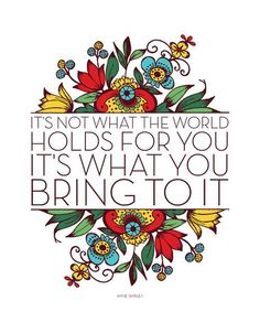 It's not what the world holds for you. It's what you bring to it.