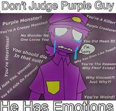 Okay can I say something? Please listen (in this case, read). Everyone has their opinions on Purple Guy. Some love him, hate him, or don't even know him. Yet, this doesn't mean to get all....crazy about it. Yes, it's okay to hate him, but NOT okay to type extremely rude comments. It's okay to love him, bur not okay to type extremely...inappropriate comments. For the one's that don't know, it's okay. To sum up, think before you type.