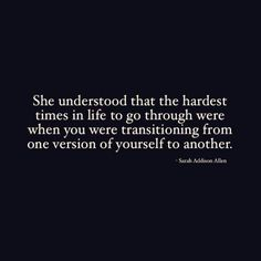 ❝She understood that the hardest times in life to go through were when you were transitioning from one version of yourself to another❞