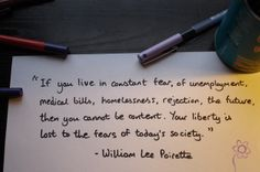"""If you live in constant fear...    """"If you live in constant fear, of unemployment, medical bills, homelessness, rejection, the future, then you cannot be content. Your liberty is lost to the fears of today's society.""""    - William Lee Poirette"""