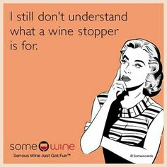 I still don't understand what a wine stopper is for. Libation Humor and Quotes, Drink Humor, Drink Memes, Wine Humor, Wine Memes, Wine Lover, Wine, Merlot, Cabernet, Pinot Noir, Riesling, Zinfandel, Chardonnay, Moscato, Pinot Grigio,