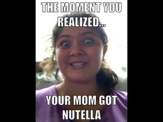 The moment you realized mom got Nutella. Lol my cousin made this of me.
