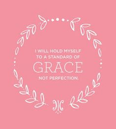 Give yourself grace- I need to read this every morning.