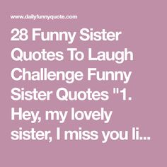 28 Funny Sister Quotes To Laugh Challenge Sister Quotes Funny, Funny Sister, Life Quotes Family, Family Life, I Think Of You, I Miss You, Running Challenge, Challenges Funny, Crazy Friends