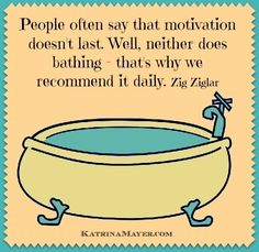 People often say that motivation doesn't last. Well, neither does bathing -- that's why we recommend it daily. Zig Ziglar