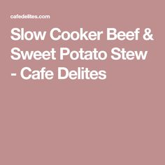 Slow Cooker Beef & Sweet Potato Stew - Cafe Delites