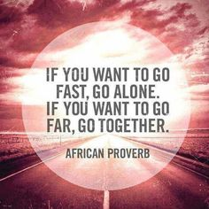 If you want to go fast, go alone. If you want to go far, go together. Picture Quotes.