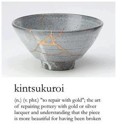 "KINTSUKUROI: (n.) (v. phr.) ""to repair with gold""; the art of repairing pottery with gold or silver laquer and understanding that the piece is more beautiful for having been broken."