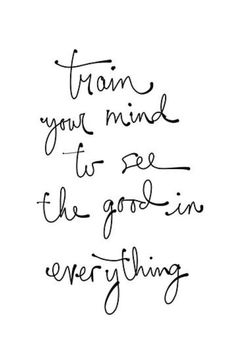 Train your mind to see the good in everything... and have joy in all circumstances.