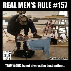 REAL MEN'S RULE #157 ~ TEAMWORK, is not always the best option...