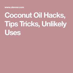 Coconut Oil Hacks, Tips Tricks, Unlikely Uses