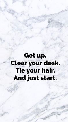 Get up. Clear your desk. Tie your hair, and just start. | Inspiring Quotes | Words of Wisdom | Follow Your Dreams | Motivational Quote | Life Quotes