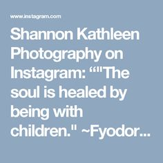 """Shannon Kathleen Photography on Instagram: """"""""The soul is healed by being with children."""" ~Fyodor Dostoyevsky . . . . #clickinfriends #clickinmoms #clickmagazine #children #soul…"""""""