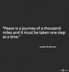 """Peace is a journey of a thousand miles and it must be taken one step at a time.""  ~ Lyndon B. Johnson"