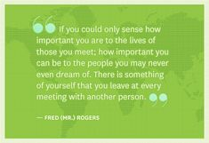 If you could only sense how important you are to the lives of those you meet; how important you can be to the people you may never even dream of. There's something of yourself that you leave at every meeting with another person -Fred (Mr.) Rogers-