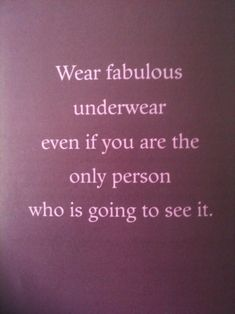 Wear fabulous underwear even if you are the only person who is going to see it.