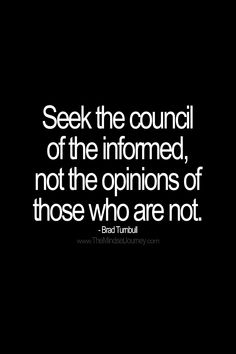 Seek the council of the informed, not the opinions of those who are not. -Brad Turnbull #tmj #themindsetjopurney #council #advice #guidance #opinion #poser #suggestion #encourage #inspire #motivate