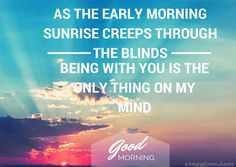 As the early morning sunrise creeps  through the blinds, being with you is the only thing on my mind.