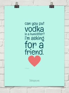 Can you put vodka in a humidifier? i'm asking for a friend. by <3 Pony #146527 #vodka #quotes