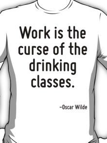 Work is the curse of the drinking classes. T-Shirt