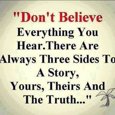 Don't believe everything you hear. There are always three sides to a story. Yours, Theirs and The Truth...