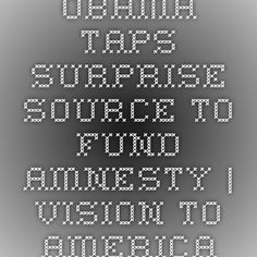 Obama Taps Surprise Source to Fund Amnesty | Vision to America