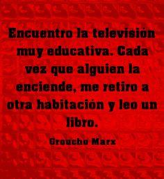 Encuentro la televisión muy educativa. Cada vez que alguien la enciende, me retiro a otra habitación y leo un libro. #GrouchoMarx