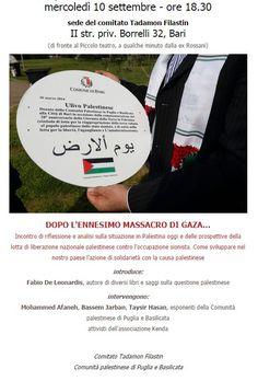 BARI 10/09/14 DOPO L'ENNESIMO MASSACRO DI #GAZA… Incontro di riflessione e analisi sulla situazione in Palestina oggi e delle prospettive della lotta di liberazione nazionale palestinese contro l'occupazione sionista. Come sviluppare nel nostro paese l'azione di solidarietà con la causa palestinese.