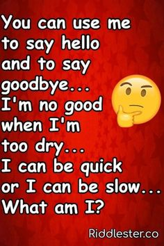 You can use me to say hello, And to say goodbye. I'm no good when I'm too dry, I can be quick or I can be slow. What am I?? Tricky Riddles, Riddles With Answers, Riddle Of The Day, Best Riddle, Use Me, Saying Goodbye, Brain Teasers, Say Hello, Clever