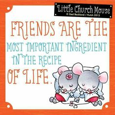 ♡ Friends Are The most important ingredient in the recipe Of Life...Little Church Mouse♡