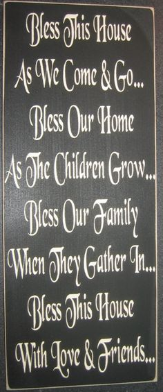 like this one and........................ Bless our family as we come and go, bless our children as they grow, bless us when we are all together, bless this home with love and laughter.
