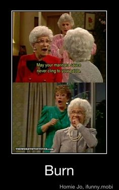 """Golden girls <3 Not too bad of a """"BURN"""" Pretty sure Sophia's come-back was """" I hope you put your dentures in upside down and chew your head off."""" That's a burn!"""