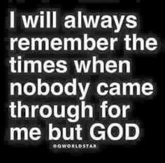 At times when it seems like nobody has your best interest at heart, remember that God is always there for you.