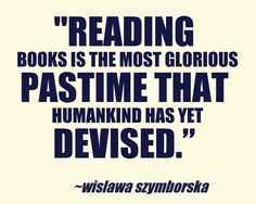 "READING BOOKS is the most glorious pastime that humankind has yet devised."" - Wisława Szymborska (Poet, Essayist.  Poland, 1923-2012) ..."