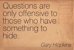 Questions are only offensive to those who have something to hide. -
