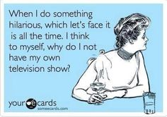 When I do something hilarious, which let's face it is all the time, I think to myself, why do I not have my own television show? #ecards