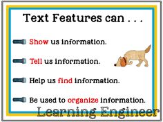 Reading informational texts is emphasized now more than ever and the ability to understand and use text features is essential for this type of reading. The learning goals for this lesson and activities are for students to be able to: Describe what a text feature is. Locate and identify text features in a book, magazine or electronic device. Describe the purpose of different text features. Explain how various text features can help them as readers. $
