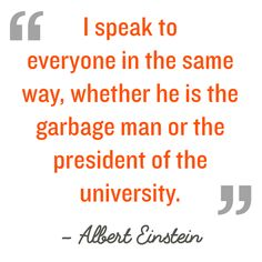 Quotation: I speak to everyone in the same way, whether he is the garbage man or the president of the university Albert Einstein